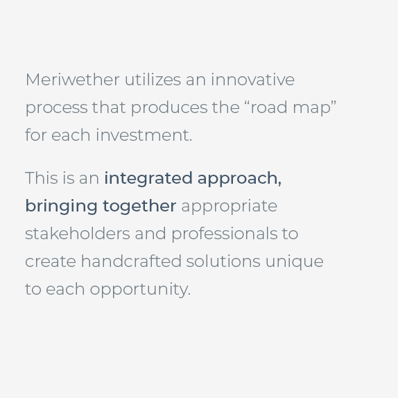 Meriwether utilizes an innovative process that produces the road map for each investment. This is an integrated approach, bringing together appropriate stakeholders and professionals to create handcrafted solutions unique to each opportunity