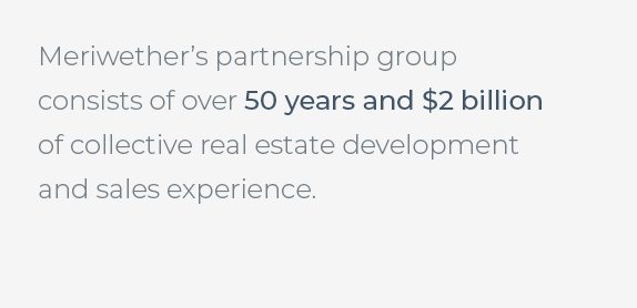 Meriwether's partnership group consists of over 50 years and two billion dollars of collective real estate development and sales experience