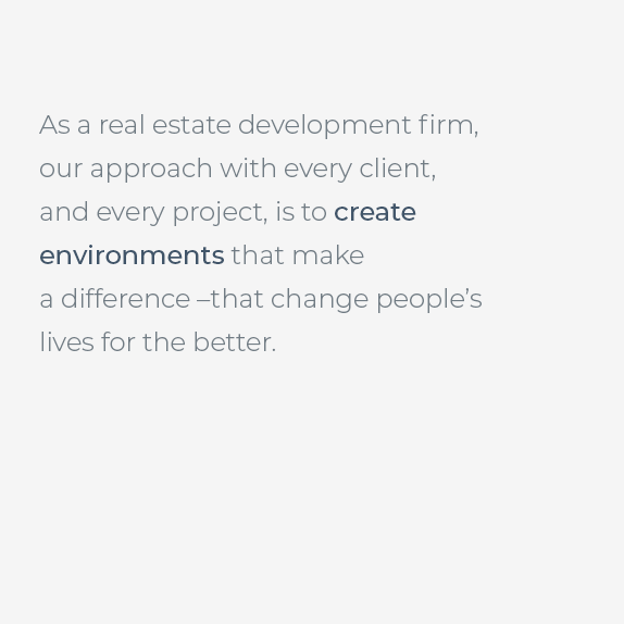As a collective real estate development firm, our approach with every client, and every project, is to create environments that make a difference - that change people's lives for the better