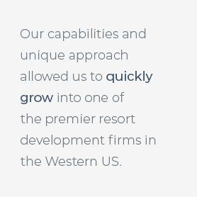 Our capabilities and unique approach allowed us to quickly grow into one of the premier resort development firms in the Western US