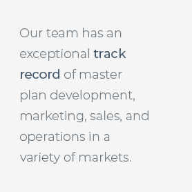 Our team has a tremendous track record of master plan development, marketing, sales and operations in a variety of markets.