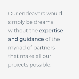Our endeavors would simply be dreams without the expertise and guidance of the myriad of partners that make all our projects possible.