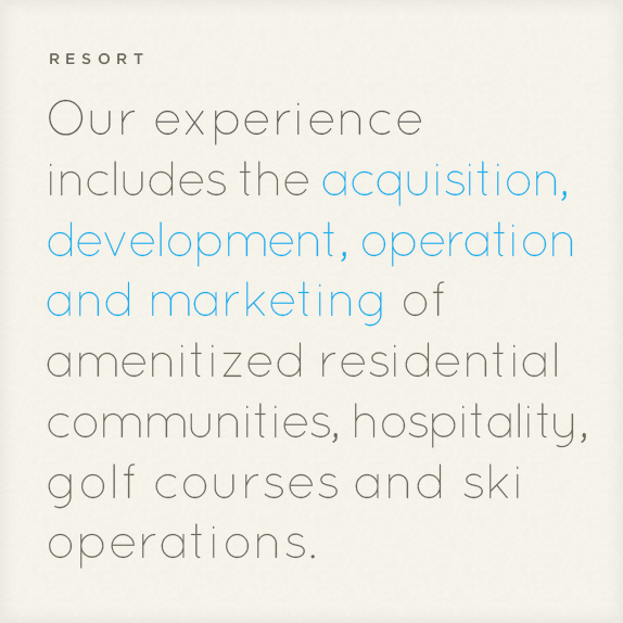 Resort: Our experience includes the acquisition, development, operation and marketing of amenitized residential communities, hospitality, golf courses and ski operations.