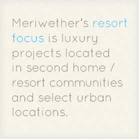 Meriwether's resort focus is luxury projects located in second home or resort communities and select urban locations.
