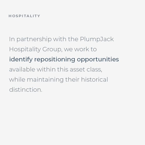 Hospitality: In partnership with the PlumpJack Hospitality Group, we work to identify repositioning opportunities available within this asset class, while maintaining their historical distinction.