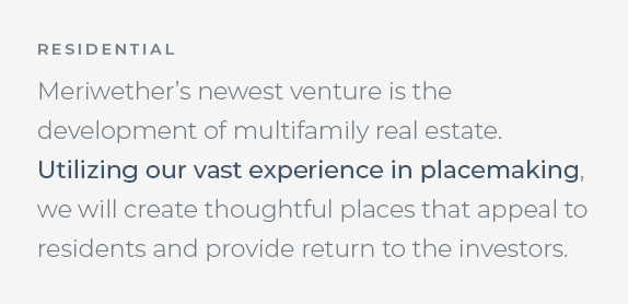 Meriwether's newest venture is the development of multifamily real estate. Utilizing our vast experience in placemaking, we will create thoughtful places that appeal to residents and provide return to investors.